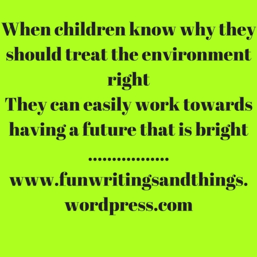 When children know why they should treat the environment rightThey can easily work towards having a future that is bright.................www.funwritingsandthings.wordpress.com